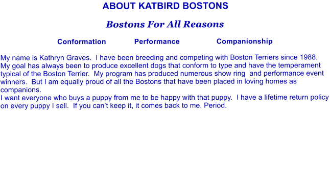 ABOUT KATBIRD BOSTONS  Bostons For All Reasons  Conformation             Performance                 Companionship  My name is Kathryn Graves.  I have been breeding and competing with Boston Terriers since 1988.  My goal has always been to produce excellent dogs that conform to type and have the temperament typical of the Boston Terrier.  My program has produced numerous show ring  and performance event winners.  But I am equally proud of all the Bostons that have been placed in loving homes as companions.   I want everyone who buys a puppy from me to be happy with that puppy.  I have a lifetime return policy on every puppy I sell.  If you can't keep it, it comes back to me. Period.